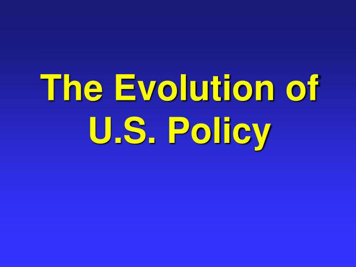 The Evolution of U.S. Policy