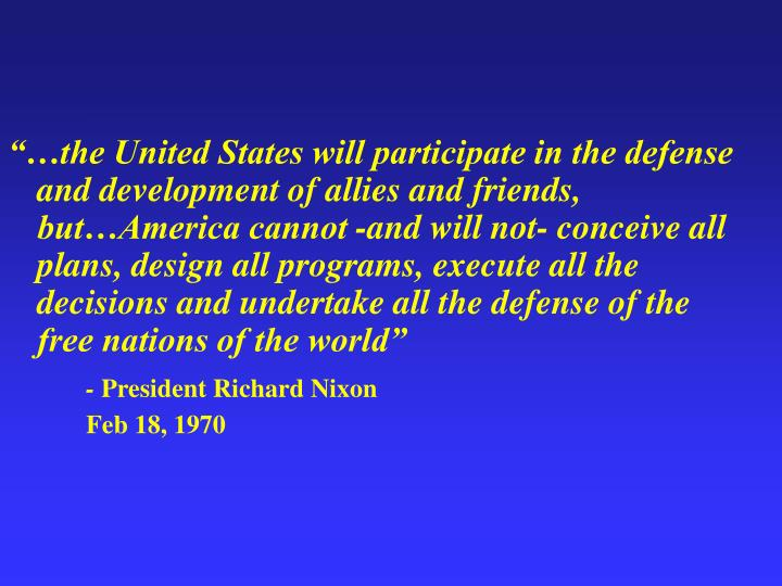 """""""…the United States will participate in the defense and development of allies and friends, but…America cannot -and will not- conceive all plans, design all programs, execute all the decisions and undertake all the defense of the free nations of the world"""""""