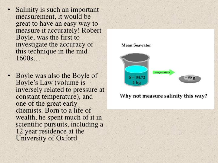 Salinity is such an important measurement, it would be great to have an easy way to measure it accurately! Robert Boyle, was the first to investigate the accuracy of this technique in the mid 1600s…