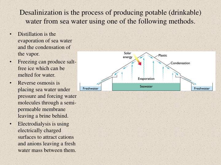 Desalinization is the process of producing potable (drinkable) water from sea water using one of the following methods.