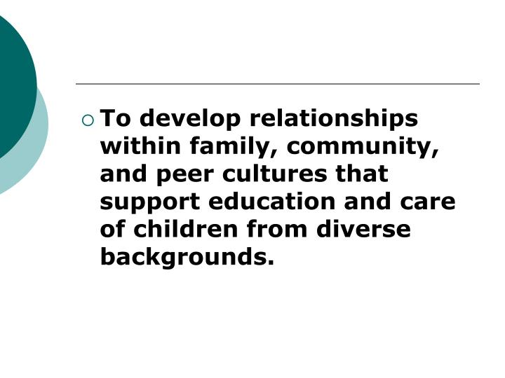 To develop relationships within family, community, and peer cultures that support education and care of children from diverse backgrounds.