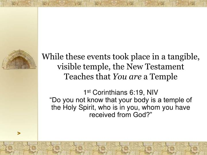While these events took place in a tangible, visible temple, the New Testament Teaches that