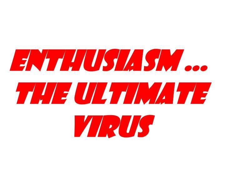 Enthusiasm … the ultimate virus