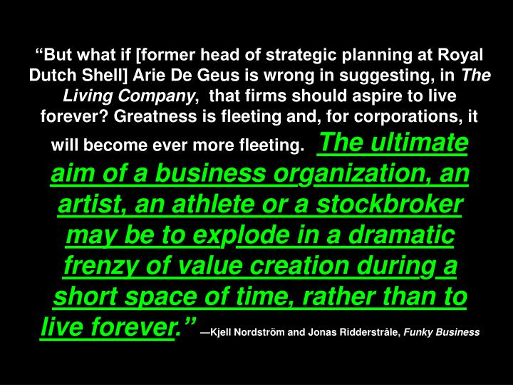 """""""But what if [former head of strategic planning at Royal Dutch Shell] Arie De Geus is wrong in suggesting, in"""