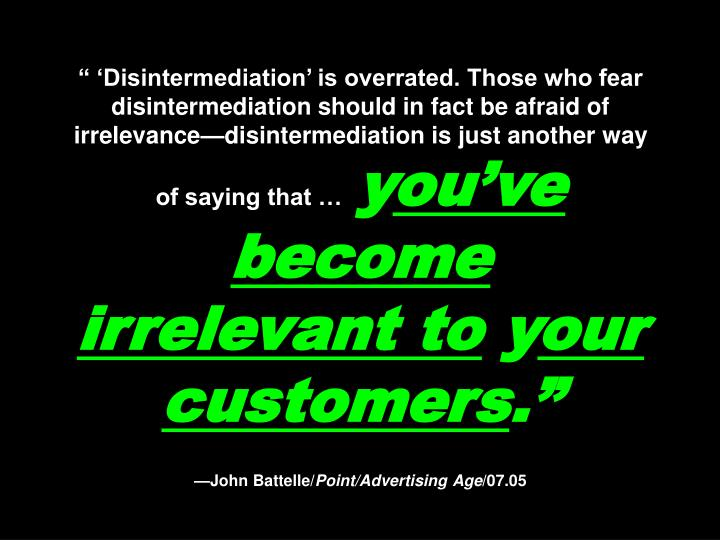 """"""" 'Disintermediation' is overrated. Those who fear disintermediation should in fact be afraid of irrelevance—disintermediation is just another way of saying that …"""
