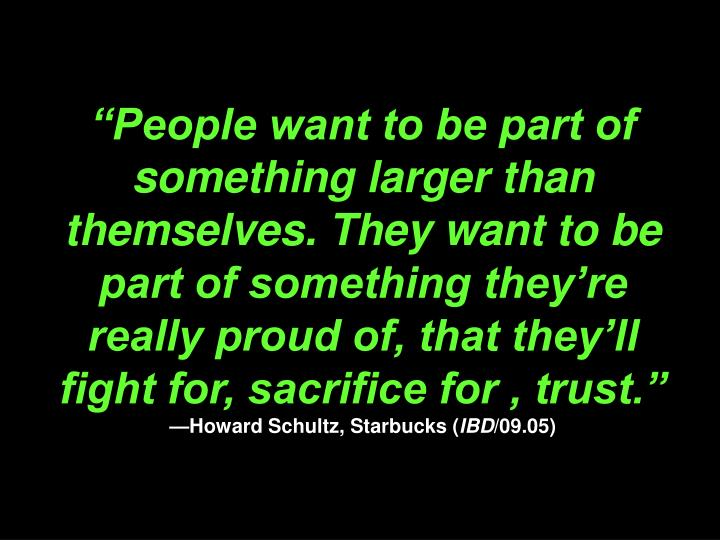 """""""People want to be part of something larger than themselves. They want to be part of something they're really proud of, that they'll fight for, sacrifice for , trust."""""""