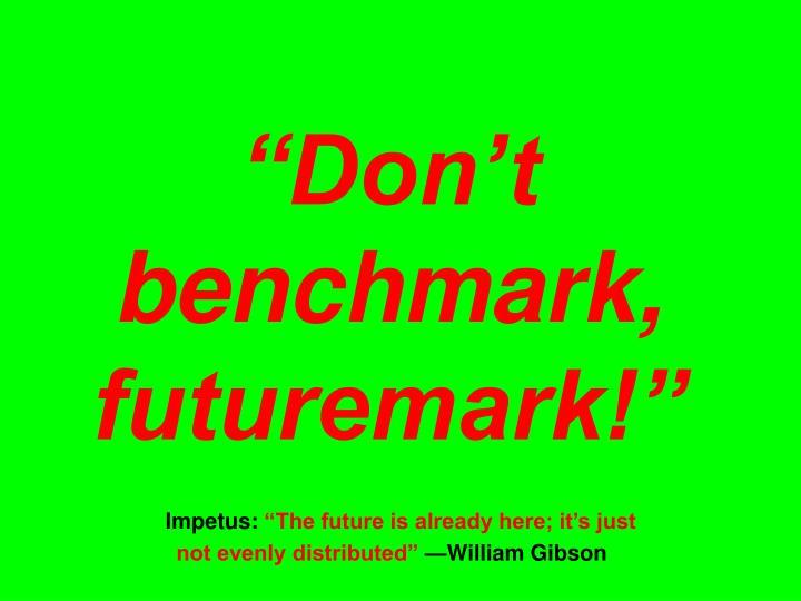 """Don't benchmark, futuremark!"""