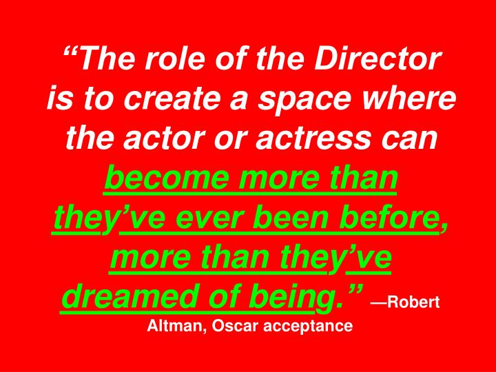 """""""The role of the Director is to create a space where the actor or actress can"""