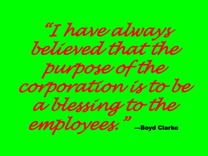 """""""I have always believed that the purpose of the corporation is to be a blessing to the employees."""""""