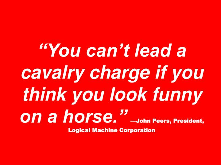 """""""You can't lead a cavalry charge if you think you look funny on a horse."""""""