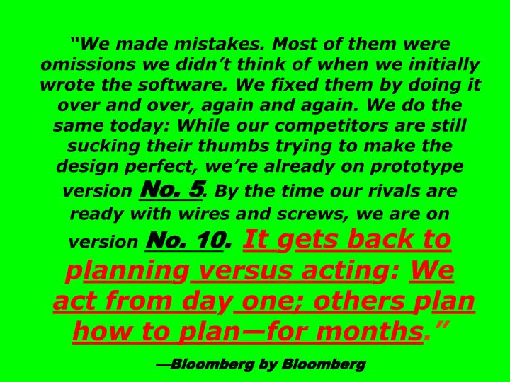 """""""We made mistakes. Most of them were omissions we didn't think of when we initially wrote the software. We fixed them by doing it over and over, again and again. We do the same today: While our competitors are still sucking their thumbs trying to make the design perfect, we're already on prototype version"""