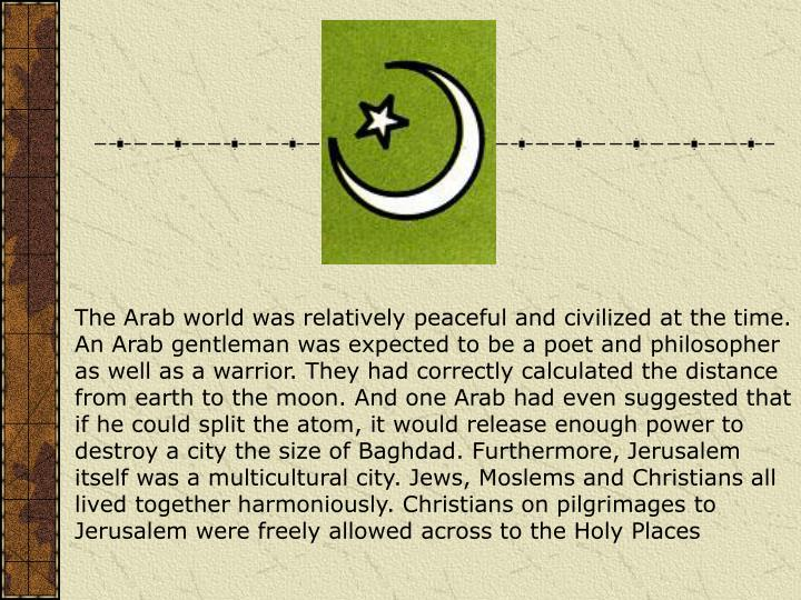 The Arab world was relatively peaceful and civilized at the time. An Arab gentleman was expected to be a poet and philosopher as well as a warrior. They had correctly calculated the distance from earth to the moon. And one Arab had even suggested that if he could split the atom, it would release enough power to destroy a city the size of Baghdad. Furthermore, Jerusalem itself was a multicultural city. Jews, Moslems and Christians all lived together harmoniously. Christians on pilgrimages to Jerusalem were freely allowed across to the Holy Places