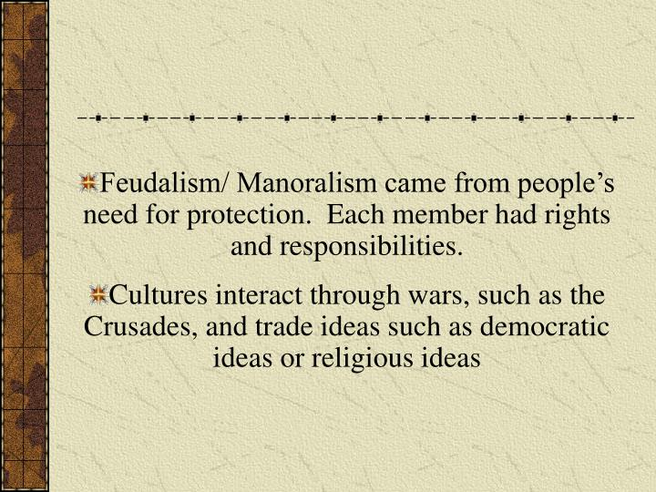 Feudalism/ Manoralism came from people's need for protection.  Each member had rights and responsibilities.