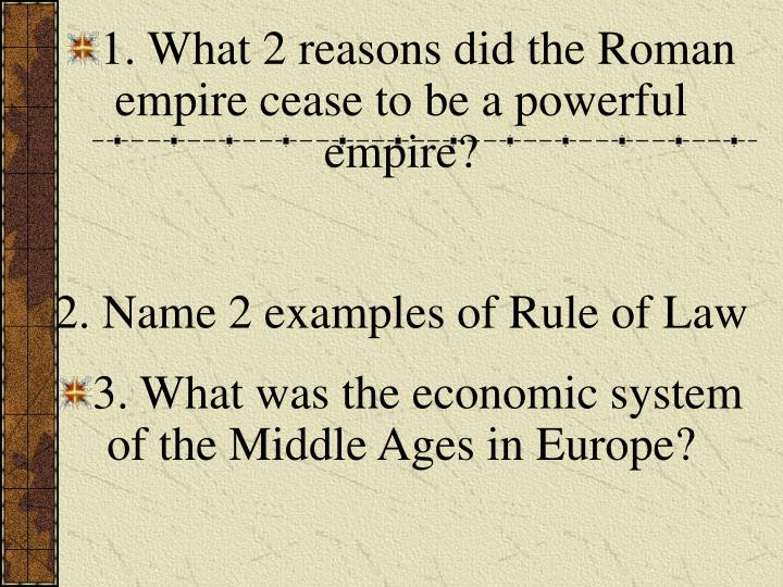 1. What 2 reasons did the Roman empire cease to be a powerful empire?