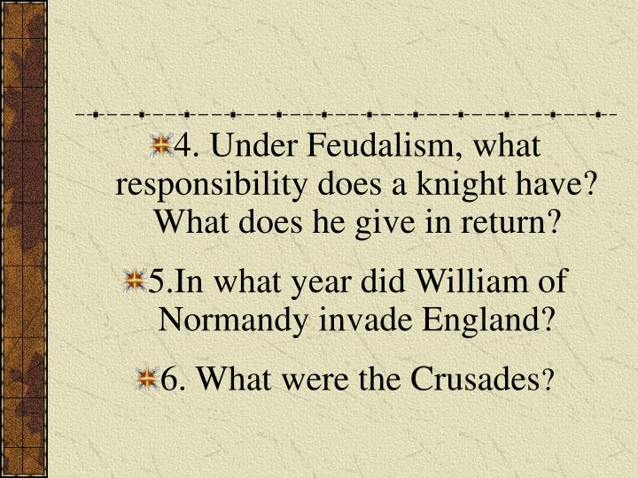 4. Under Feudalism, what responsibility does a knight have?  What does he give in return?