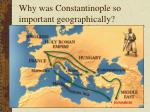 why was constantinople so important geographically