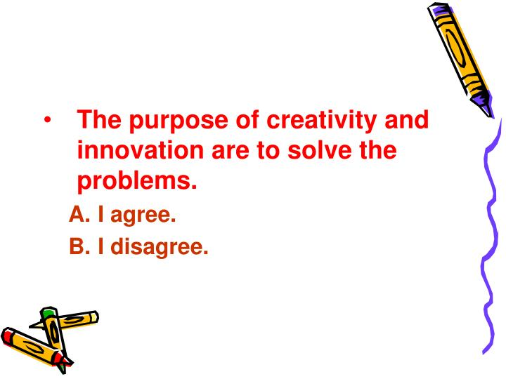 The purpose of creativity and innovation are to solve the problems.