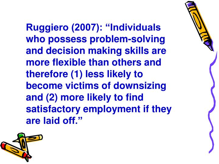 """Ruggiero (2007): """"Individuals who possess problem-solving and decision making skills are more flexible than others and therefore (1) less likely to become victims of downsizing and (2) more likely to find satisfactory employment if they are laid off."""""""
