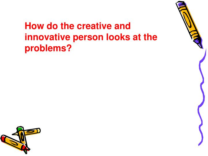How do the creative and innovative person looks at the problems?