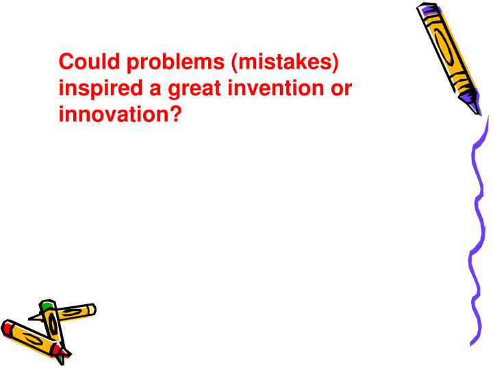 Could problems (mistakes) inspired a great invention or innovation?