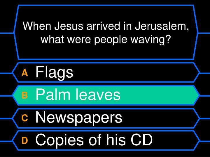 When Jesus arrived in Jerusalem, what were people waving?