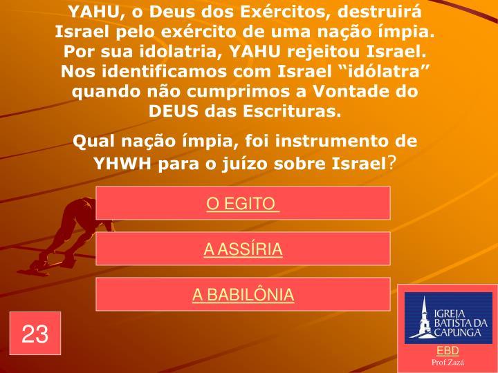 """YAHU, o Deus dos Exércitos, destruirá Israel pelo exército de uma nação ímpia. Por sua idolatria, YAHU rejeitou Israel. Nos identificamos com Israel """"idólatra"""" quando não cumprimos a Vontade do DEUS das Escrituras."""