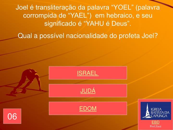"""Joel é transliteração da palavra """"YOEL"""" (palavra corrompida de """"YAEL"""")  em hebraico, e seu significado é """"YAHU é Deus""""."""