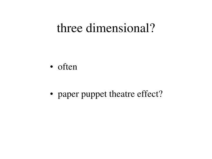 three dimensional?