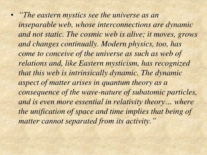 """""""The eastern mystics see the universe as an inseparable web, whose interconnections are dynamic and not static. The cosmic web is alive; it moves, grows and changes continually. Modern physics, too, has come to conceive of the universe as such as web of relations and, like Eastern mysticism, has recognized that this web is intrinsically dynamic. The dynamic aspect of matter arises in quantum theory as a consequence of the wave-nature of subatomic particles, and is even more essential in relativity theory… where the unification of space and time implies that being of matter cannot separated from its activity."""""""