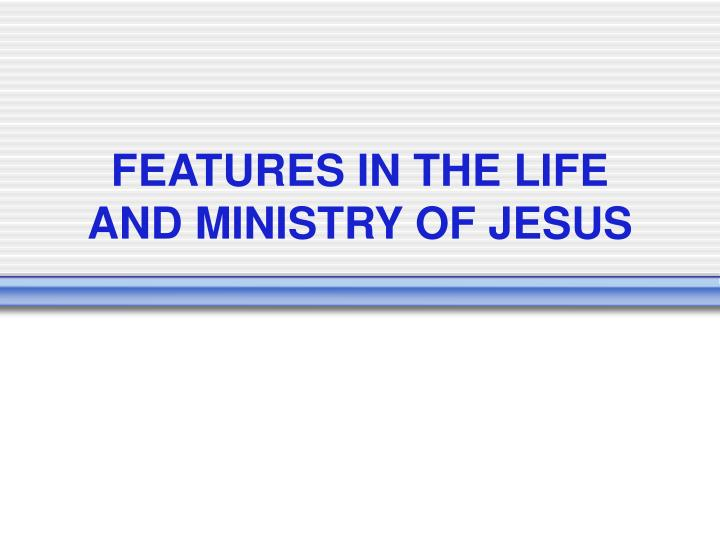 FEATURES IN THE LIFE AND MINISTRY OF JESUS