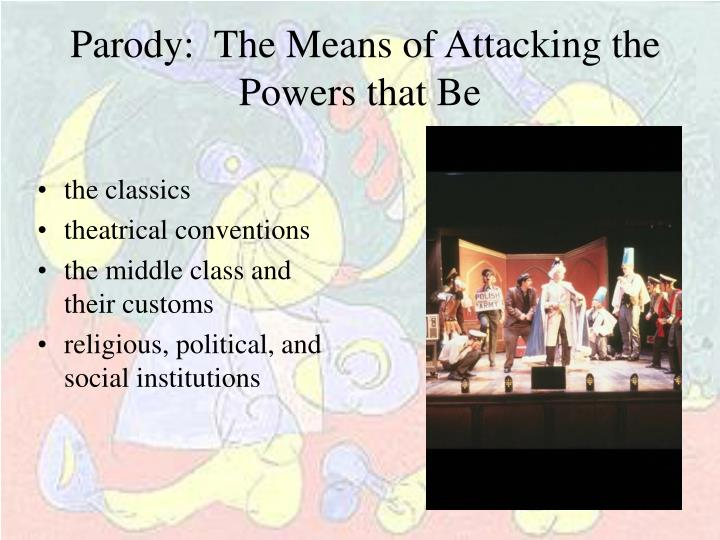 Parody:  The Means of Attacking the Powers that Be
