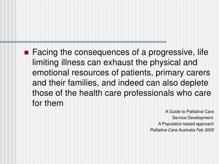 Facing the consequences of a progressive, life limiting illness can exhaust the physical and emotional resources of patients, primary carers and their families, and indeed can also deplete those of the health care professionals who care for them