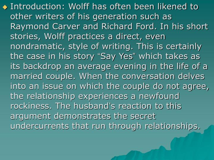 Introduction: Wolff has often been likened to other writers of his generation such as Raymond Carver and Richard Ford. In his short stories, Wolff practices a direct, even nondramatic, style of writing. This is certainly the case in his story