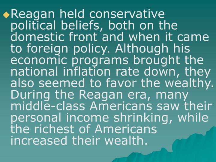 Reagan held conservative political beliefs, both on the domestic front and when it came to foreign policy. Although his economic programs brought the national inflation rate down, they also seemed to favor the wealthy. During the Reagan era, many middle-class Americans saw their personal income shrinking, while the richest of Americans increased their wealth.