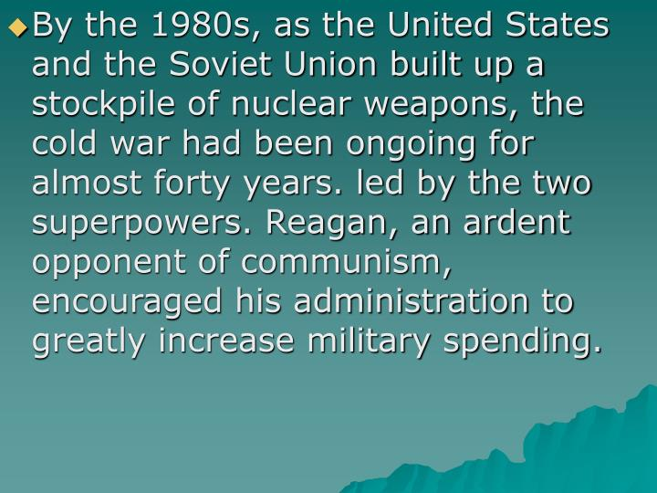 By the 1980s, as the United States and the Soviet Union built up a stockpile of nuclear weapons, the cold war had been ongoing for almost forty years. led by the two superpowers. Reagan, an ardent opponent of communism, encouraged his administration to greatly increase military spending.