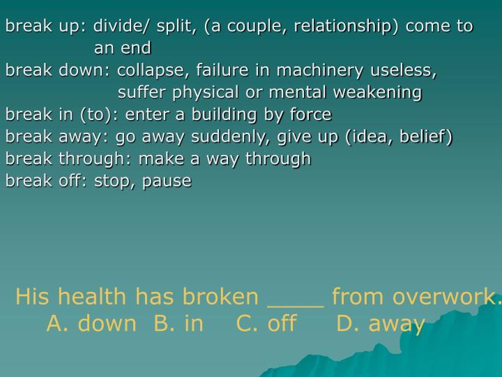 break up: divide/ split, (a couple, relationship