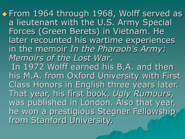 From 1964 through 1968, Wolff served as a lieutenant with the U.S. Army Special Forces (Green Berets) in Vietnam. He later recounted his wartime experiences in the memoir