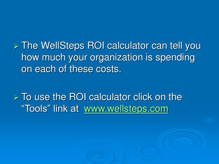 The WellSteps ROI calculator can tell you how much your organization is spending on each of these costs.