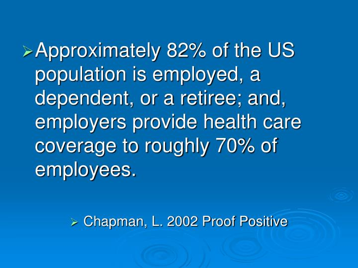 Approximately 82% of the US population is employed, a dependent, or a retiree; and, employers provide health care coverage to roughly 70% of employees.