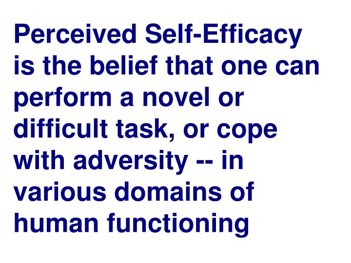 Perceived Self-Efficacy is the belief that one can perform a novel or difficult task, or cope with a...
