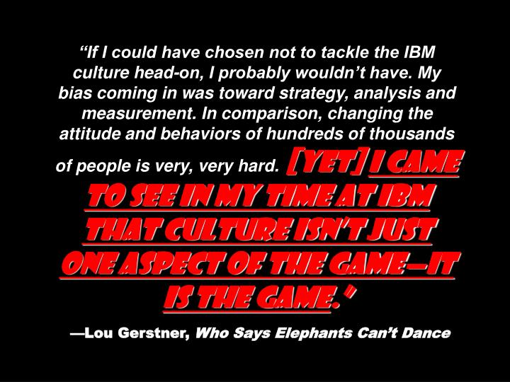 """""""If I could have chosen not to tackle the IBM culture head-on, I probably wouldn't have. My bias coming in was toward strategy, analysis and measurement. In comparison, changing the attitude and behaviors of hundreds of thousands of people is very, very hard."""