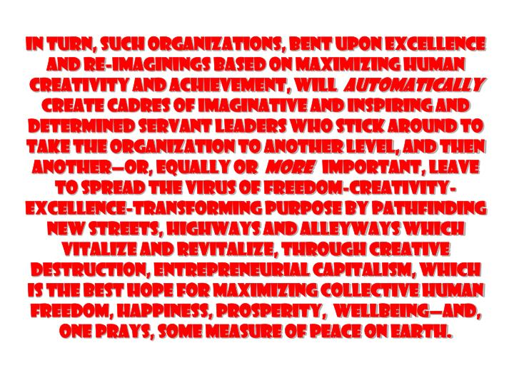 In turn, such organizations, bent upon excellence and re-imaginings based on maximizing human creativity and achievement, will