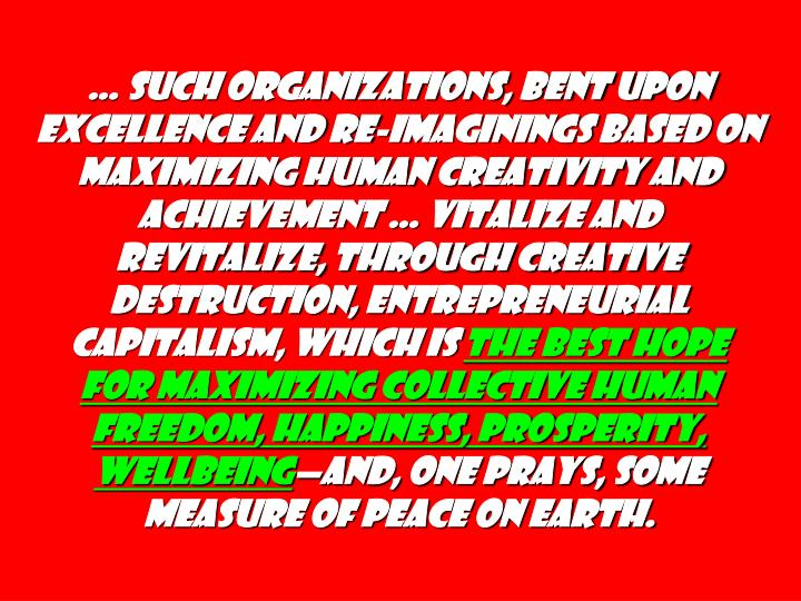 … such organizations, bent upon excellence and re-imaginings based on maximizing human creativity and achievement … vitalize and revitalize, through creative destruction, Entrepreneurial Capitalism, which is