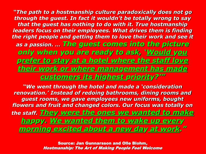 """""""The path to a hostmanship culture paradoxically does not go through the guest. In fact it wouldn't be totally wrong to say that the guest has nothing to do with it. True hostmanship leaders focus on their employees. What drives them is finding the right people and getting them to love their work and see it as a passion. …"""