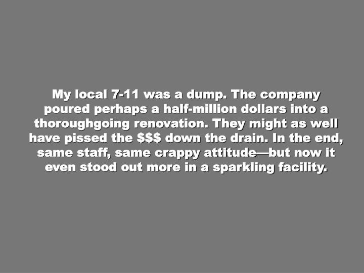 My local 7-11 was a dump. The company poured perhaps a half-million dollars into a thoroughgoing renovation. They might as well have pissed the $$$ down the drain. In the end, same staff, same crappy attitude—but now it even stood out more in a sparkling facility.