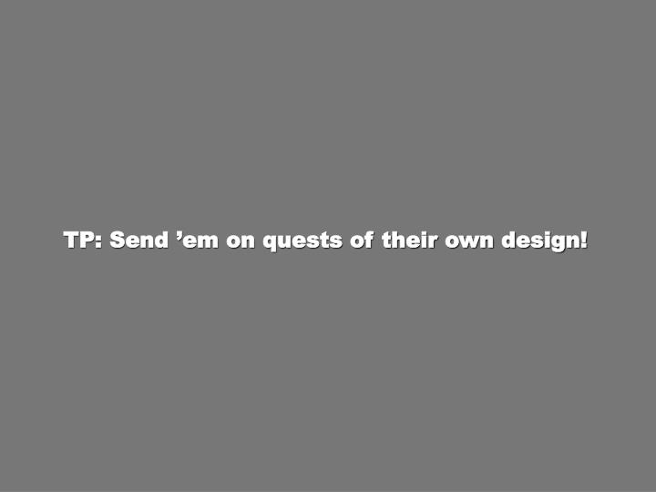 TP: Send 'em on quests of their own design!