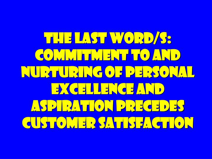 The Last Word/s: Commitment to and nurturing of Personal Excellence and aspiration precedes customer satisfaction