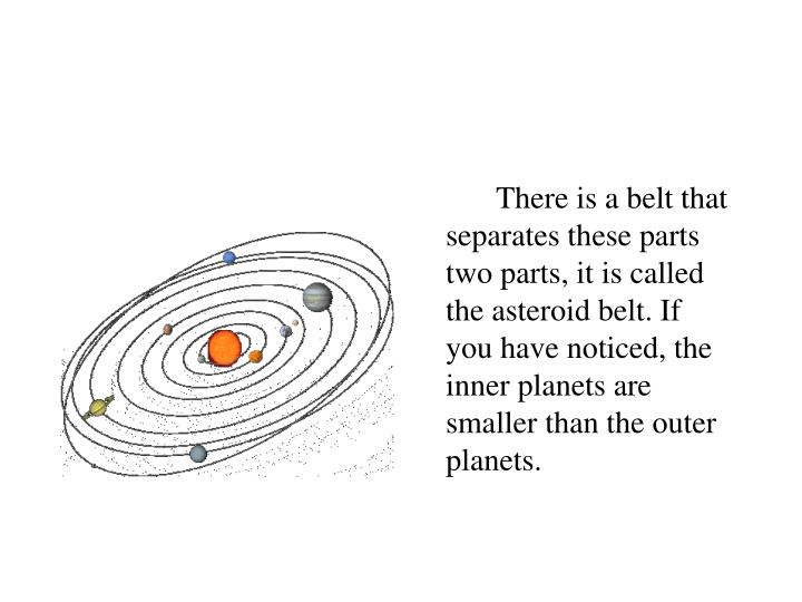 There is a belt that separates these parts two parts, it is called the asteroid belt. If you have noticed, the inner planets are smaller than the outer planets.