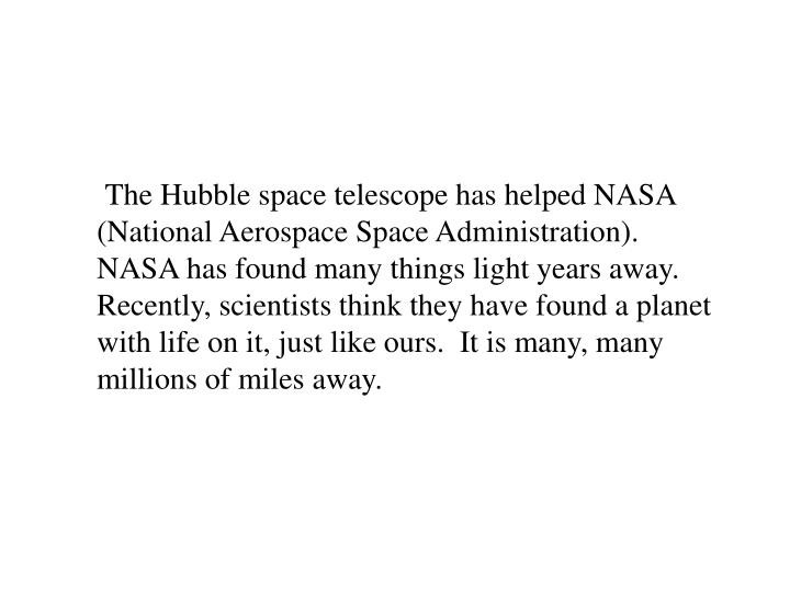 The Hubble space telescope has helped NASA (National Aerospace Space Administration). NASA has found many things light years away. Recently, scientists think they have found a planet with life on it, just like ours.  It is many, many millions of miles away.