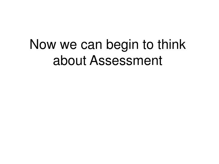 Now we can begin to think about Assessment